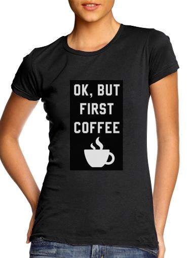 Ok But First Coffee für Damen T-Shirt
